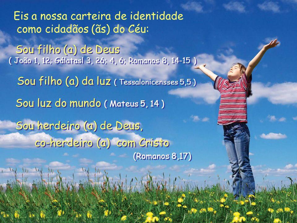 Sou filho (a) de Deus ( João 1, 12; Gálatasl 3, 26; 4, 6; Romanos 8, 14-15 ) Sou filho (a) da luz ( Tessalonicensses 5,5 ) Sou luz do mundo ( Mateus 5, 14 ) Sou herdeiro (a) de Deus, co-herdeiro (a) com Cristo (Romanos 8,17) Sou filho (a) de Deus ( João 1, 12; Gálatasl 3, 26; 4, 6; Romanos 8, 14-15 ) Sou filho (a) da luz ( Tessalonicensses 5,5 ) Sou luz do mundo ( Mateus 5, 14 ) Sou herdeiro (a) de Deus, co-herdeiro (a) com Cristo (Romanos 8,17) Eis a nossa carteira de identidade como cidadãos (ãs) do Céu: