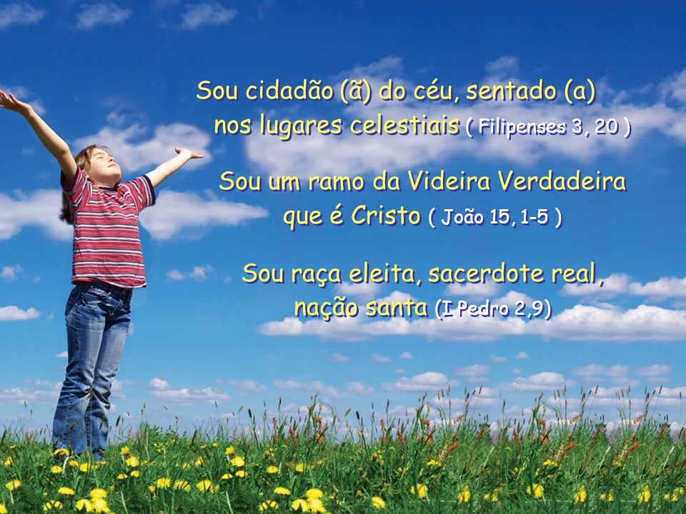 Sou cidadão (ã) do céu, sentado (a) nos lugares celestiais ( Filipenses 3, 20 ) Sou um ramo da Videira Verdadeira que é Cristo ( João 15, 1-5 ) Sou raça eleita, sacerdote real, nação santa (I Pedro 2,9) Sou cidadão (ã) do céu, sentado (a) nos lugares celestiais ( Filipenses 3, 20 ) Sou um ramo da Videira Verdadeira que é Cristo ( João 15, 1-5 ) Sou raça eleita, sacerdote real, nação santa (I Pedro 2,9)