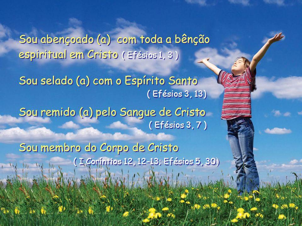 Sou abençoado (a) com toda a bênção espiritual em Cristo ( Efésios 1, 3 ) Sou selado (a) com o Espírito Santo ( Efésios 3, 13) Sou remido (a) pelo Sangue de Cristo ( Efésios 3, 7 ) Sou membro do Corpo de Cristo ( I Coríntios 12, 12-13; Efésios 5, 30 ) Sou abençoado (a) com toda a bênção espiritual em Cristo ( Efésios 1, 3 ) Sou selado (a) com o Espírito Santo ( Efésios 3, 13) Sou remido (a) pelo Sangue de Cristo ( Efésios 3, 7 ) Sou membro do Corpo de Cristo ( I Coríntios 12, 12-13; Efésios 5, 30 )