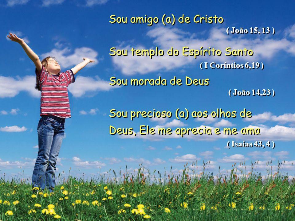 Sou amigo (a) de Cristo ( João 15, 13 ) Sou templo do Espírito Santo ( I Coríntios 6,19 ) Sou morada de Deus ( João 14,23 ) Sou precioso (a) aos olhos de Deus, Ele me aprecia e me ama ( Isaías 43, 4 ) Sou amigo (a) de Cristo ( João 15, 13 ) Sou templo do Espírito Santo ( I Coríntios 6,19 ) Sou morada de Deus ( João 14,23 ) Sou precioso (a) aos olhos de Deus, Ele me aprecia e me ama ( Isaías 43, 4 )