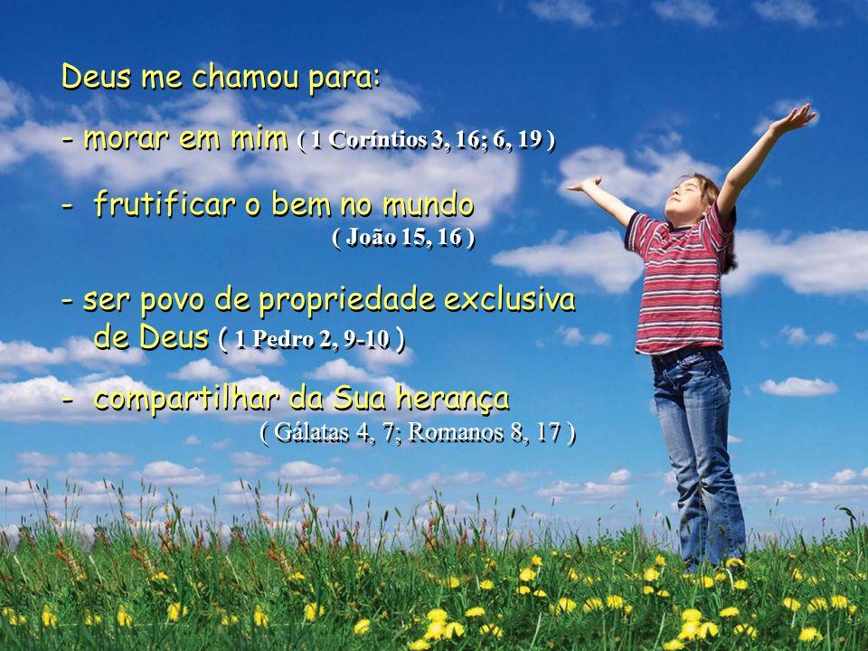 Deus me chamou para: - morar em mim ( 1 Coríntios 3, 16; 6, 19 ) -frutificar o bem no mundo ( João 15, 16 ) - ser povo de propriedade exclusiva de Deus ( 1 Pedro 2, 9-10 ) -compartilhar da Sua herança ( Gálatas 4, 7; Romanos 8, 17 ) Deus me chamou para: - morar em mim ( 1 Coríntios 3, 16; 6, 19 ) -frutificar o bem no mundo ( João 15, 16 ) - ser povo de propriedade exclusiva de Deus ( 1 Pedro 2, 9-10 ) -compartilhar da Sua herança ( Gálatas 4, 7; Romanos 8, 17 )