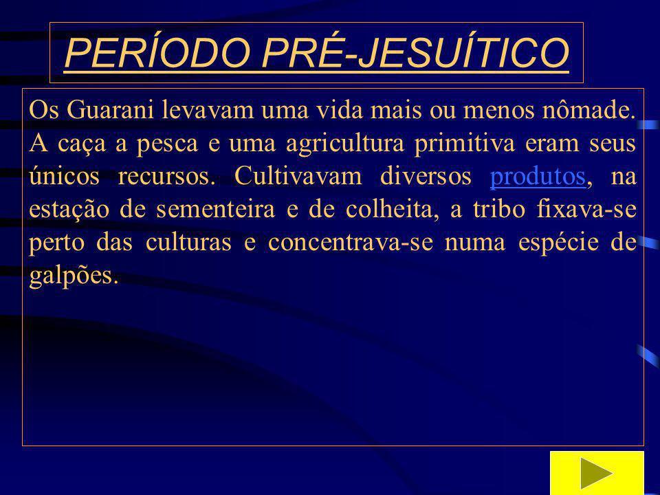 PERÍODO PRÉ-JESUÍTICO Os Guarani eram conhecidos como agricultores, mas na sua alimentação também estava presente a caça e a pesca, na medida em que a população indígena foi crescendo e se aglomerando nas reduções jesuíticas, os missionários não podiam sustentar a todos somente com a caça e a pesca, mel e frutas silvestre.