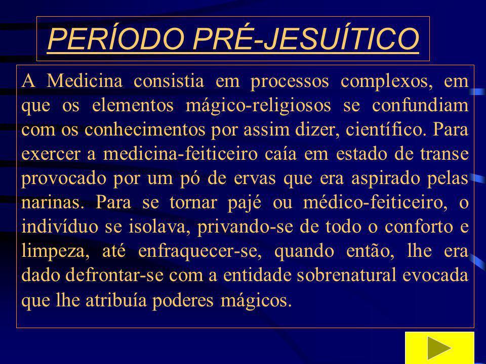 PERÍODO PRÉ-JESUÍTICO Tratando de práticas medicinais o misticismo era o que contribuía com a maior dose, também podendo salientar as seguintes: a sucção, a sangria, o sopro, a fumigação, o jejum ou abstinência, as incisões e a pintura.o sopro