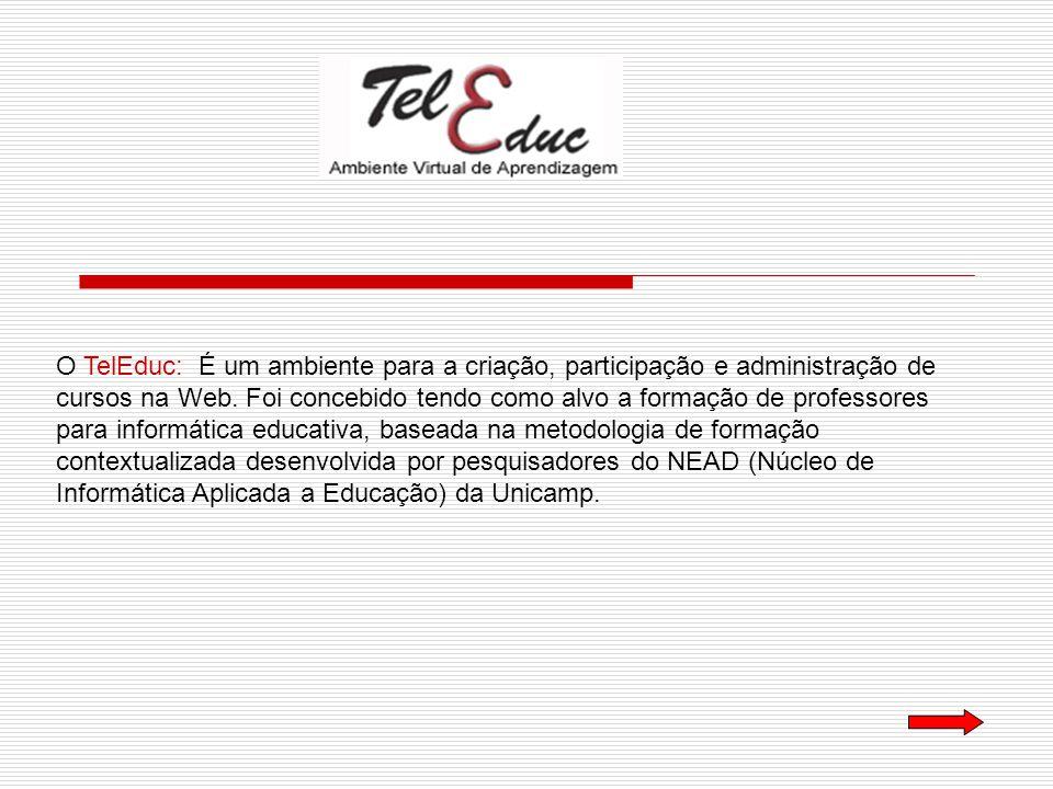 O TelEduc: É um ambiente para a criação, participação e administração de cursos na Web. Foi concebido tendo como alvo a formação de professores para i