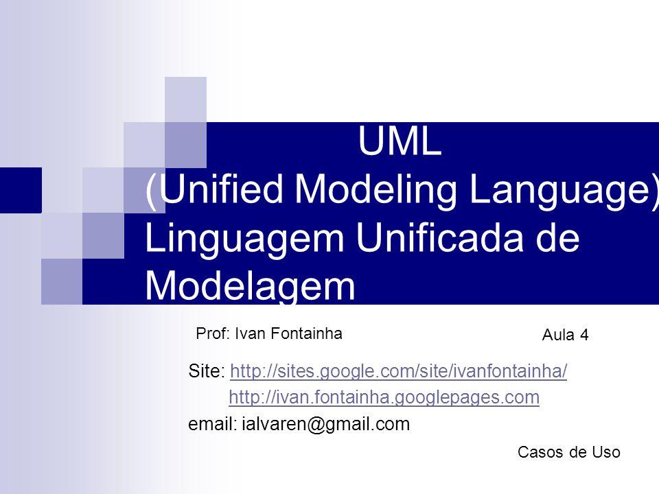 UML (Unified Modeling Language) Linguagem Unificada de Modelagem Prof: Ivan Fontainha Aula 4 Casos de Uso Site: http://sites.google.com/site/ivanfonta