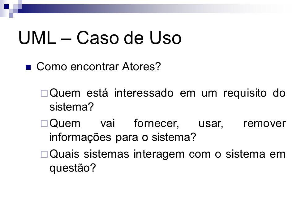 UML – Caso de Uso Como encontrar Atores? Quem está interessado em um requisito do sistema? Quem vai fornecer, usar, remover informações para o sistema