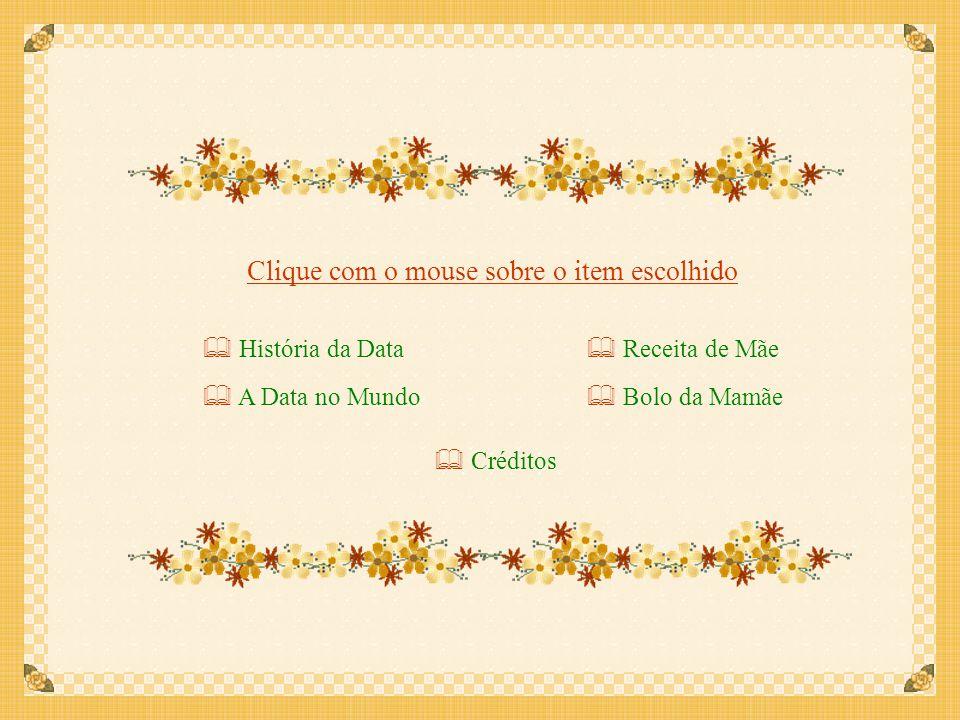 História da Data História da Data Clique com o mouse sobre o item escolhido A Data no Mundo A Data no Mundo Receita de Mãe Receita de Mãe Bolo da Mamãe Bolo da Mamãe Créditos Créditos