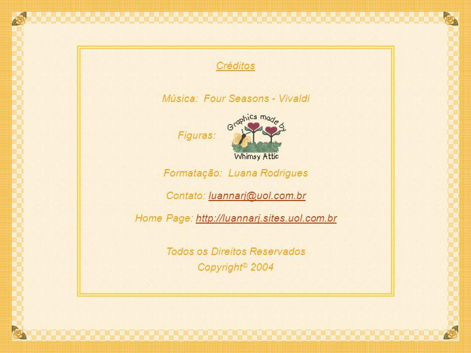 Créditos Música: Four Seasons - Vivaldi Figuras: Formatação: Luana Rodrigues Contato: luannarj@uol.com.brluannarj@uol.com.br Home Page: http://luannarj.sites.uol.com.brhttp://luannarj.sites.uol.com.br Todos os Direitos Reservados Copyright © 2004