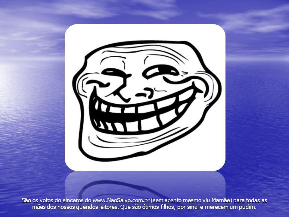 São os votos do sinceros do www.NaoSalvo.com.br (sem acento mesmo viu Mamãe) para todas as mães dos nossos queridos leitores. Que são ótimos filhos, p