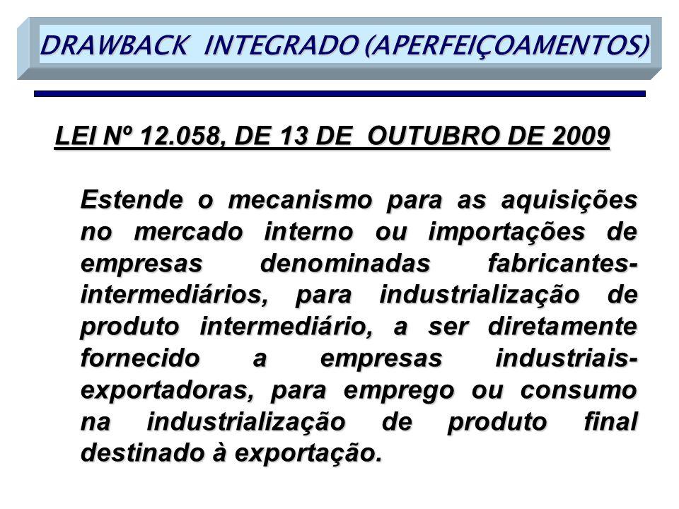 LEI Nº 12.058, DE 13 DE OUTUBRO DE 2009 Estende o mecanismo para as aquisições no mercado interno ou importações de empresas denominadas fabricantes- intermediários, para industrialização de produto intermediário, a ser diretamente fornecido a empresas industriais- exportadoras, para emprego ou consumo na industrialização de produto final destinado à exportação.