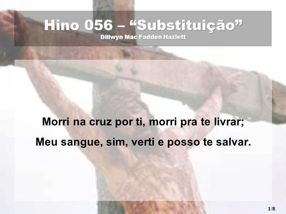 Hino 056 – Substituição Dillwyn Mac Fadden Hazlett Morri na cruz por ti, morri pra te livrar; Meu sangue, sim, verti e posso te salvar.
