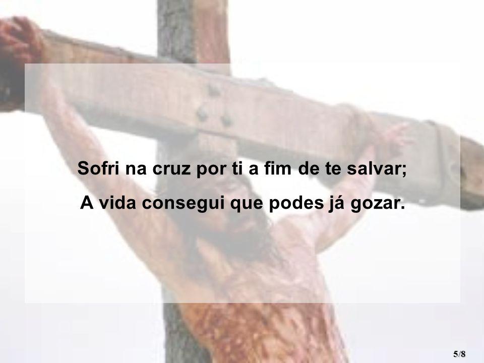 Sofri na cruz por ti a fim de te salvar; A vida consegui que podes já gozar. 5/8