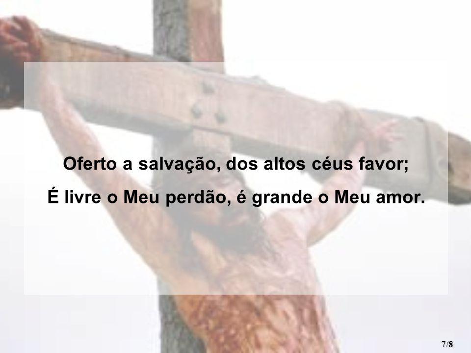Oferto a salvação, dos altos céus favor; É livre o Meu perdão, é grande o Meu amor. 7/8