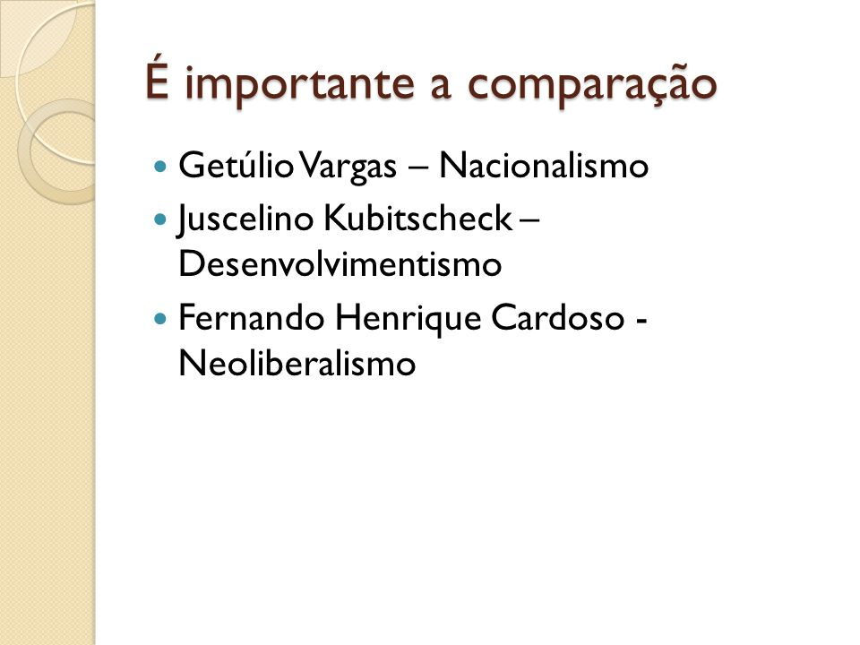 É importante a comparação Getúlio Vargas – Nacionalismo Juscelino Kubitscheck – Desenvolvimentismo Fernando Henrique Cardoso - Neoliberalismo