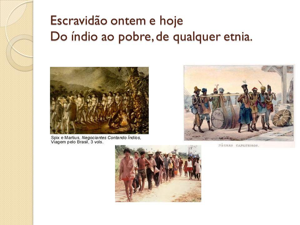 Escravidão ontem e hoje Do índio ao pobre, de qualquer etnia.
