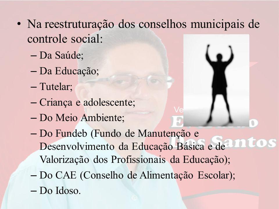 Na reestruturação dos conselhos municipais de controle social: – Da Saúde; – Da Educação; – Tutelar; – Criança e adolescente; – Do Meio Ambiente; – Do