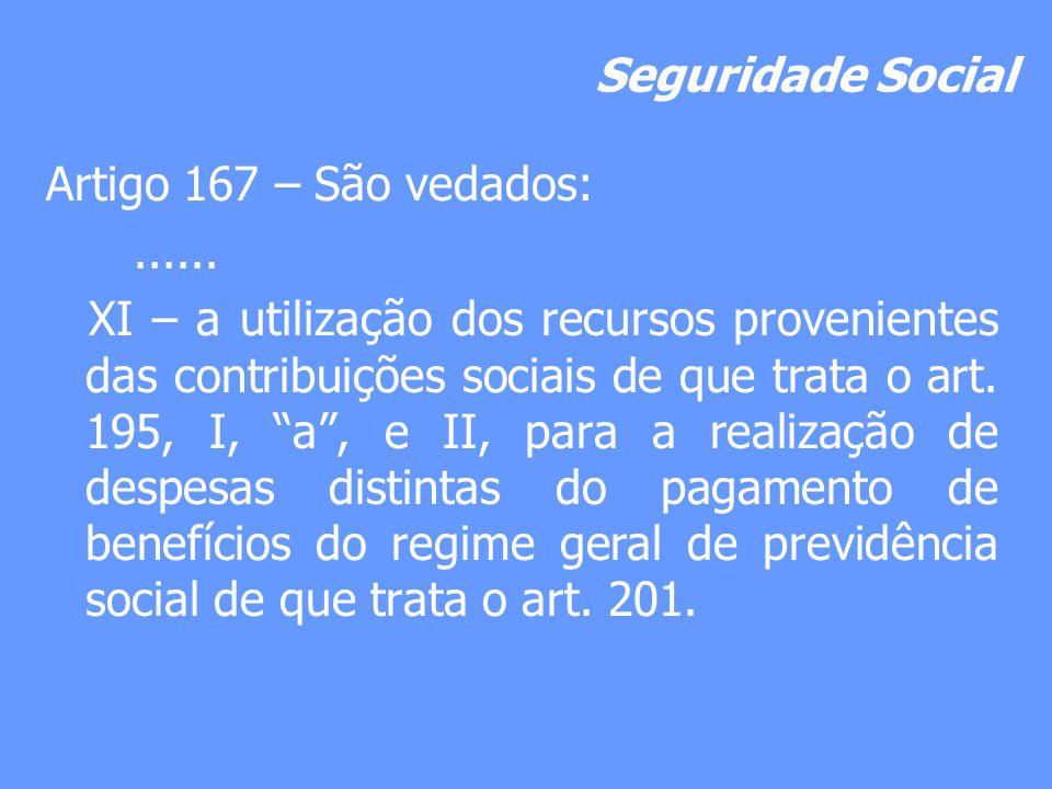 Seguridade Social Artigo 167 – São vedados:...... XI – a utilização dos recursos provenientes das contribuições sociais de que trata o art. 195, I, a,