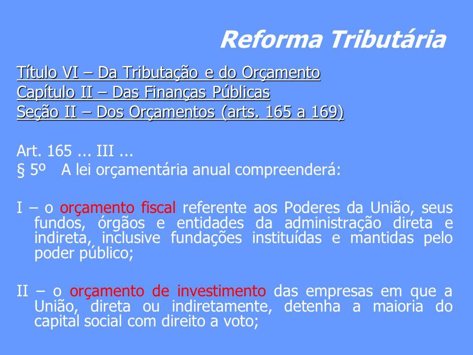 Reforma Tributária Título VI – Da Tributação e do Orçamento Capítulo II – Das Finanças Públicas Seção II – Dos Orçamentos (arts. 165 a 169) Art. 165..