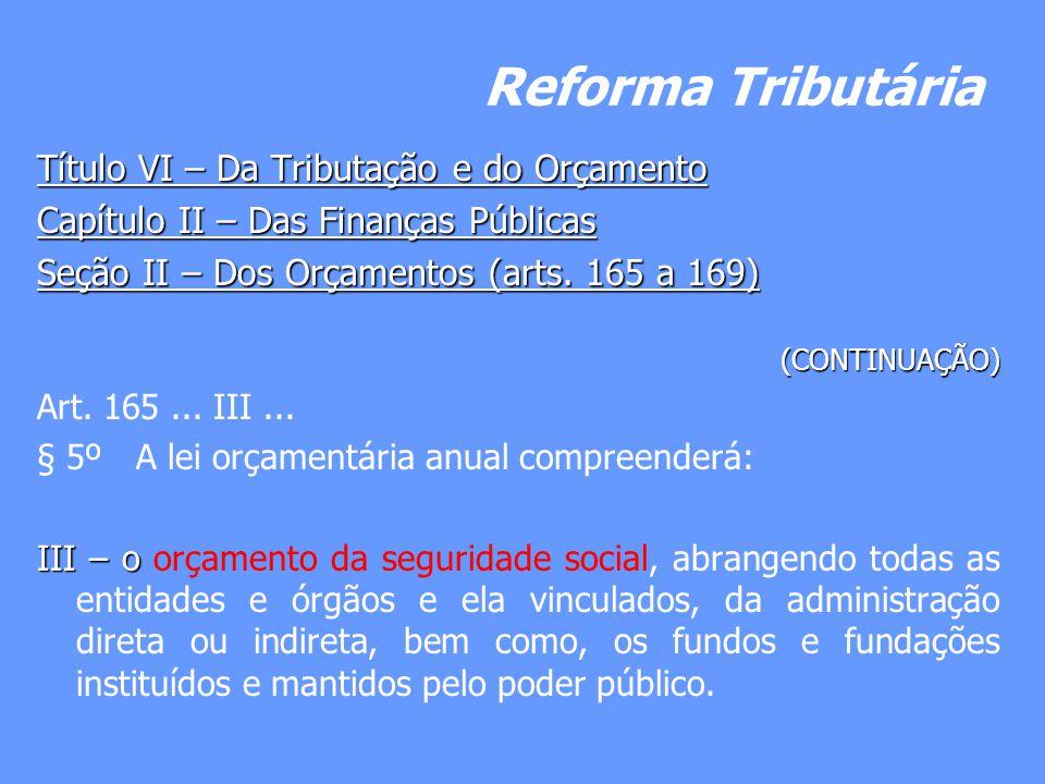 Reforma Tributária Título VI – Da Tributação e do Orçamento Capítulo II – Das Finanças Públicas Seção II – Dos Orçamentos (arts. 165 a 169) (CONTINUAÇ
