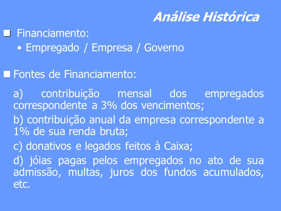 Análise Histórica Financiamento: Empregado / Empresa / Governo Fontes de Financiamento: a) contribuição mensal dos empregados correspondente a 3% dos
