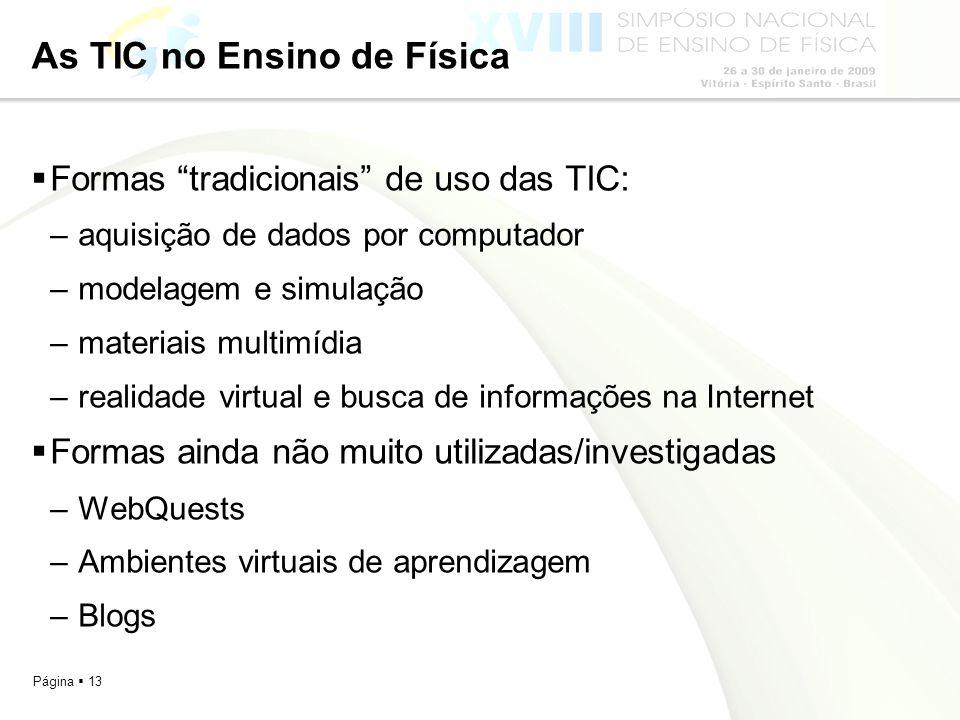 Página 13 As TIC no Ensino de Física Formas tradicionais de uso das TIC: –aquisição de dados por computador –modelagem e simulação –materiais multimíd