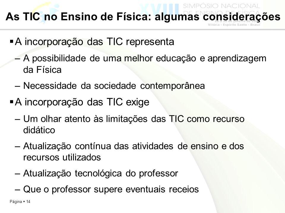 Página 14 As TIC no Ensino de Física: algumas considerações A incorporação das TIC representa –A possibilidade de uma melhor educação e aprendizagem d
