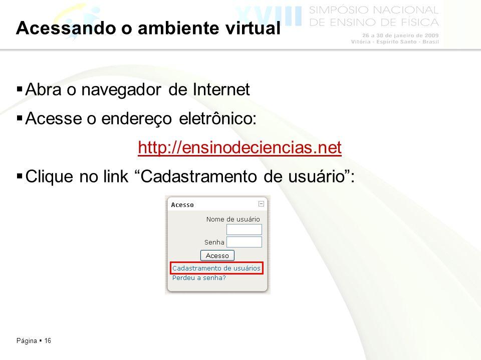 Página 16 Acessando o ambiente virtual Abra o navegador de Internet Acesse o endereço eletrônico: http://ensinodeciencias.net Clique no link Cadastram