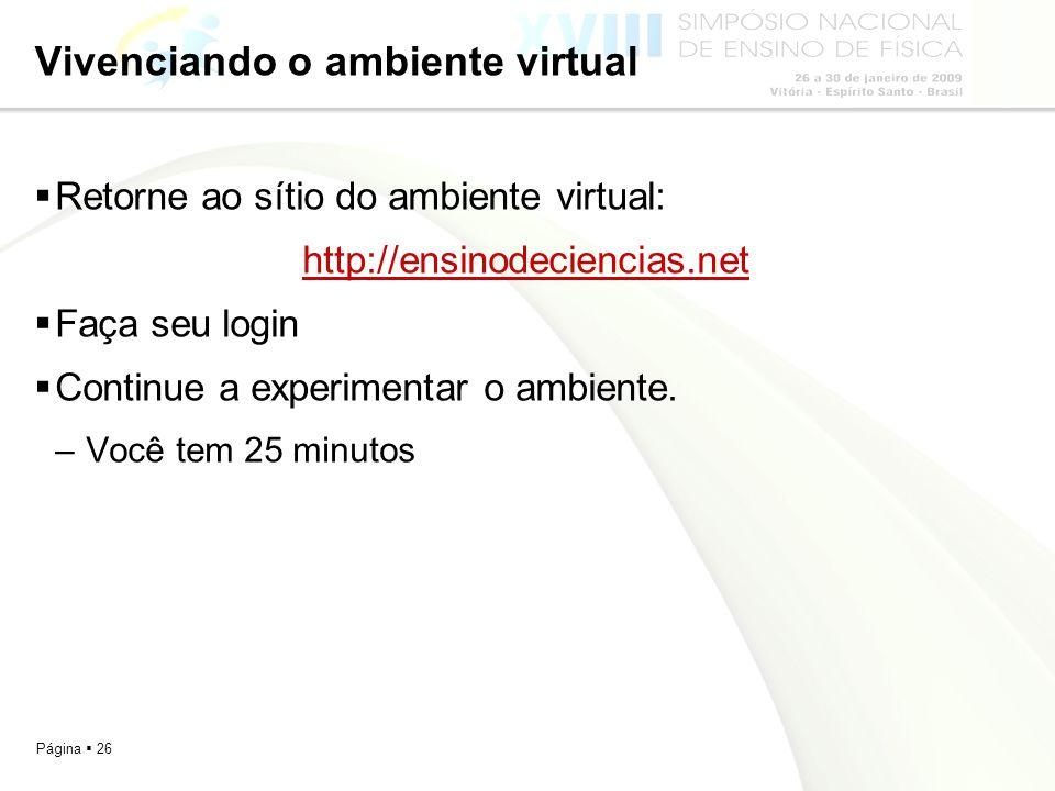Página 26 Vivenciando o ambiente virtual Retorne ao sítio do ambiente virtual: http://ensinodeciencias.net Faça seu login Continue a experimentar o am