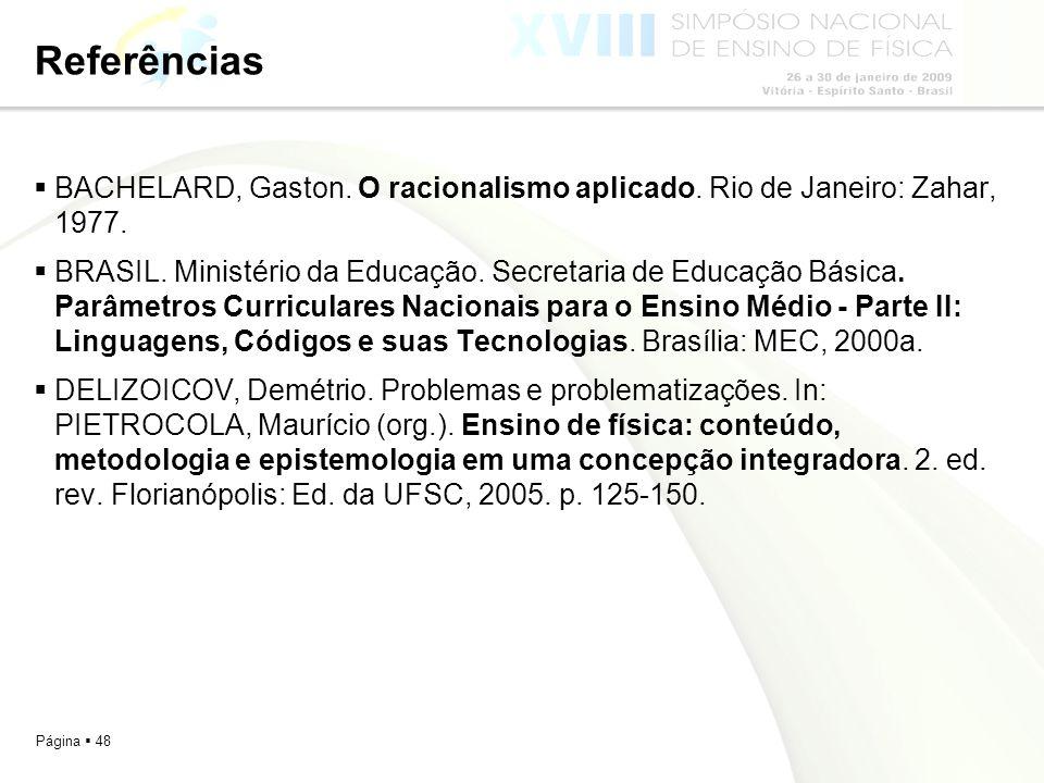 Página 48 Referências BACHELARD, Gaston. O racionalismo aplicado. Rio de Janeiro: Zahar, 1977. BRASIL. Ministério da Educação. Secretaria de Educação