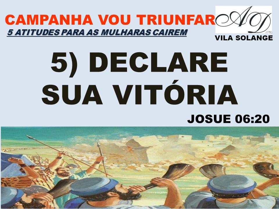 CAMPANHA VOU TRIUNFAR VILA SOLANGE 5) DECLARE SUA VITÓRIA 5 ATITUDES PARA AS MULHARAS CAIREM JOSUE 06:20