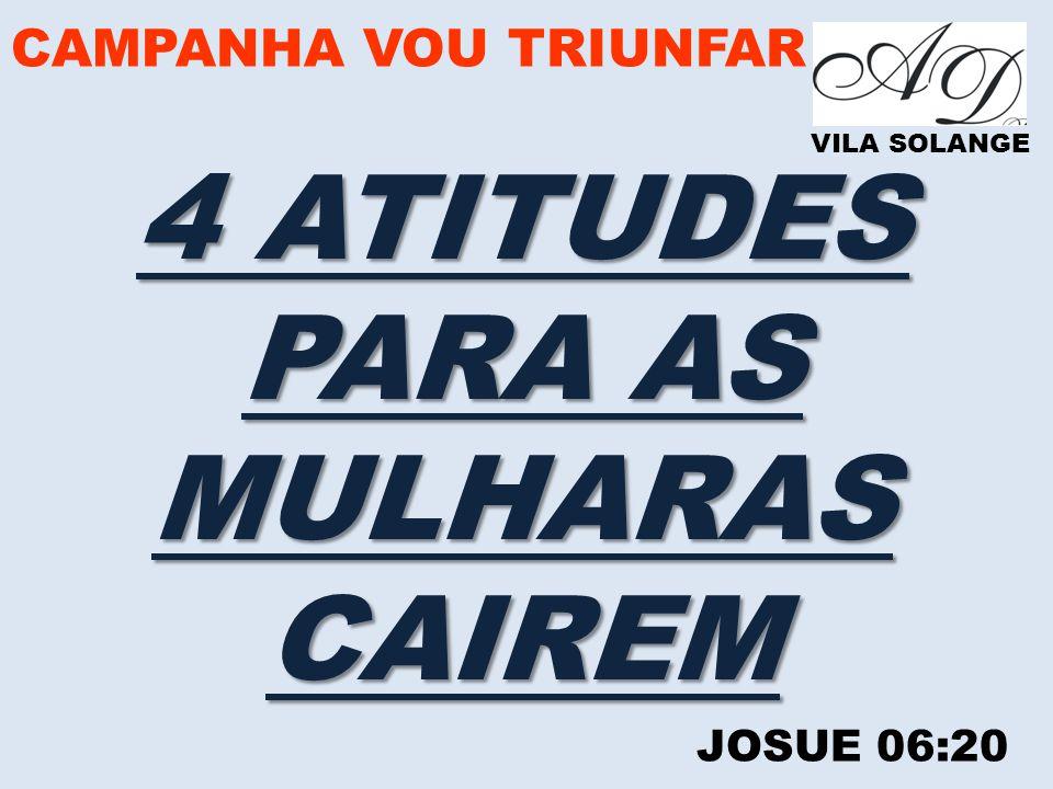 CAMPANHA VOU TRIUNFAR VILA SOLANGE 4 ATITUDES PARA AS MULHARASCAIREM JOSUE 06:20