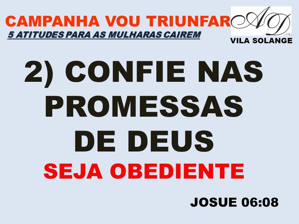 CAMPANHA VOU TRIUNFAR VILA SOLANGE 2) CONFIE NAS PROMESSAS DE DEUS SEJA OBEDIENTE JOSUE 06:08 5 ATITUDES PARA AS MULHARAS CAIREM