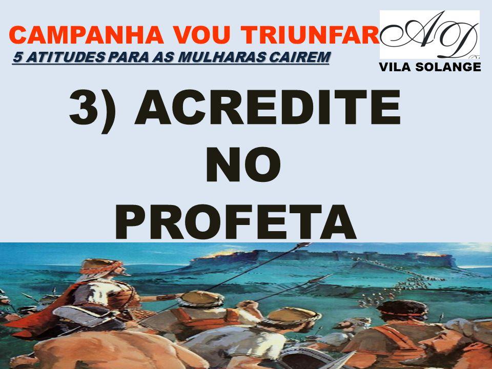 CAMPANHA VOU TRIUNFAR VILA SOLANGE 3) ACREDITE NO PROFETA 5 ATITUDES PARA AS MULHARAS CAIREM