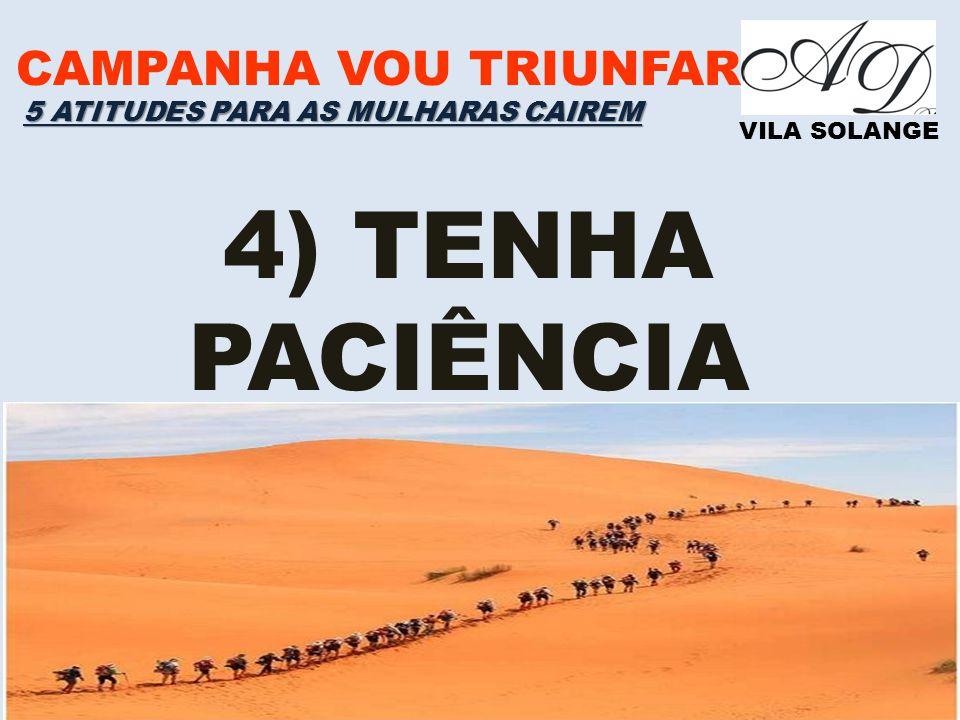CAMPANHA VOU TRIUNFAR VILA SOLANGE 4) TENHA PACIÊNCIA 5 ATITUDES PARA AS MULHARAS CAIREM