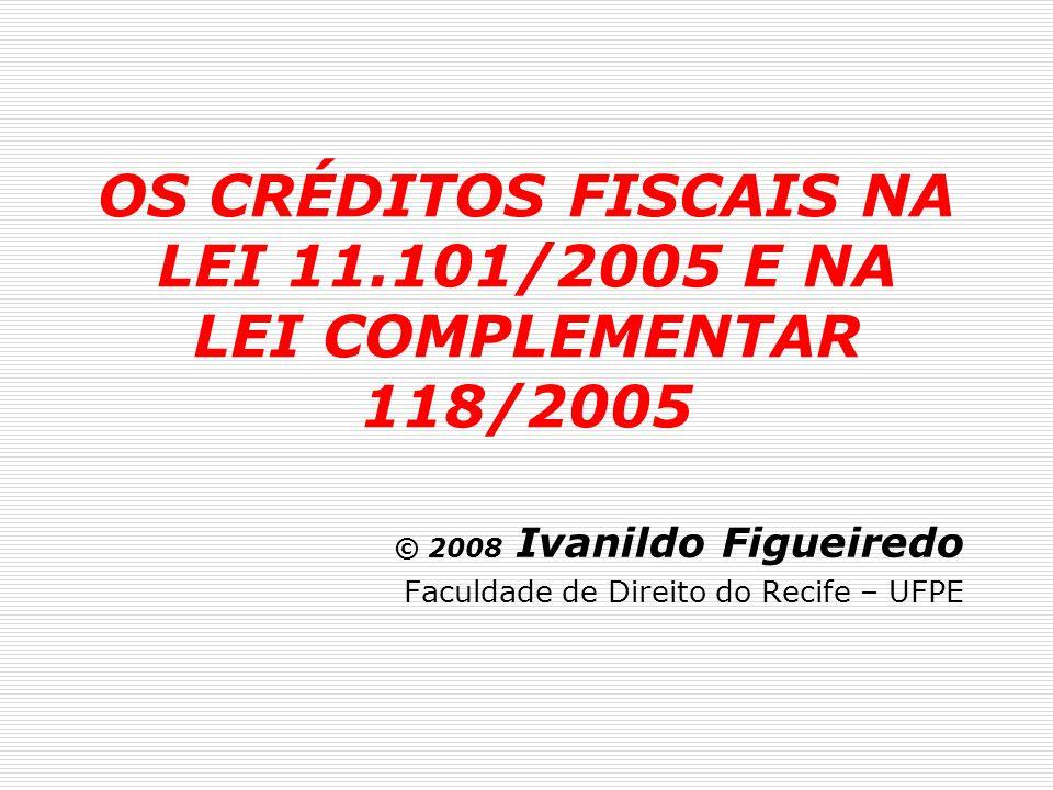 OS CRÉDITOS FISCAIS NA LEI 11.101/2005 E NA LEI COMPLEMENTAR 118/2005 © 2008 Ivanildo Figueiredo Faculdade de Direito do Recife – UFPE