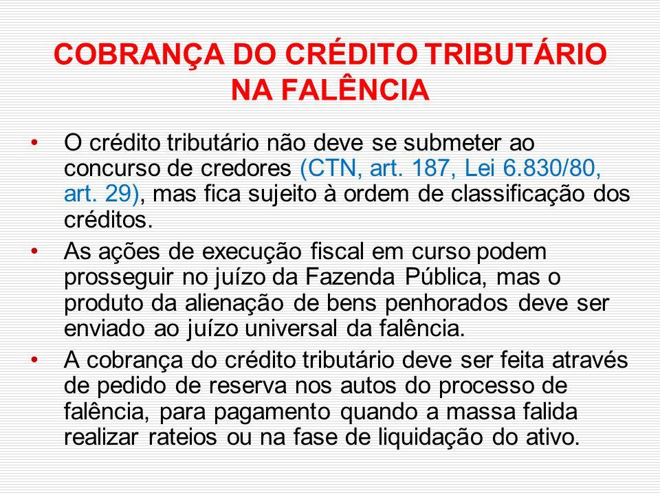 COBRANÇA DO CRÉDITO TRIBUTÁRIO NA FALÊNCIA O crédito tributário não deve se submeter ao concurso de credores (CTN, art. 187, Lei 6.830/80, art. 29), m