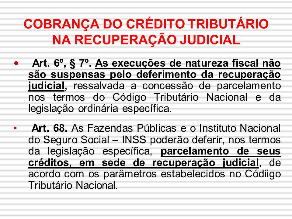 COBRANÇA DO CRÉDITO TRIBUTÁRIO NA RECUPERAÇÃO JUDICIAL Art. 6º, § 7º. As execuções de natureza fiscal não são suspensas pelo deferimento da recuperaçã