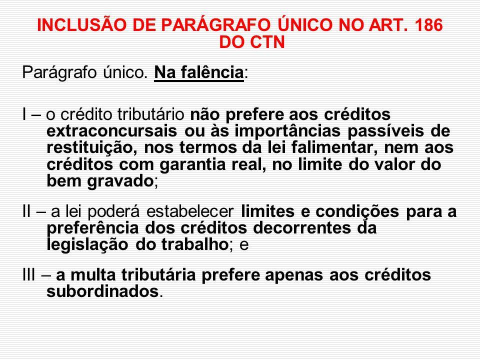 INCLUSÃO DE PARÁGRAFO ÚNICO NO ART. 186 DO CTN Parágrafo único. Na falência: I – o crédito tributário não prefere aos créditos extraconcursais ou às i