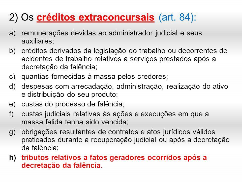 2) Os créditos extraconcursais (art. 84): a)remunerações devidas ao administrador judicial e seus auxiliares; b)créditos derivados da legislação do tr