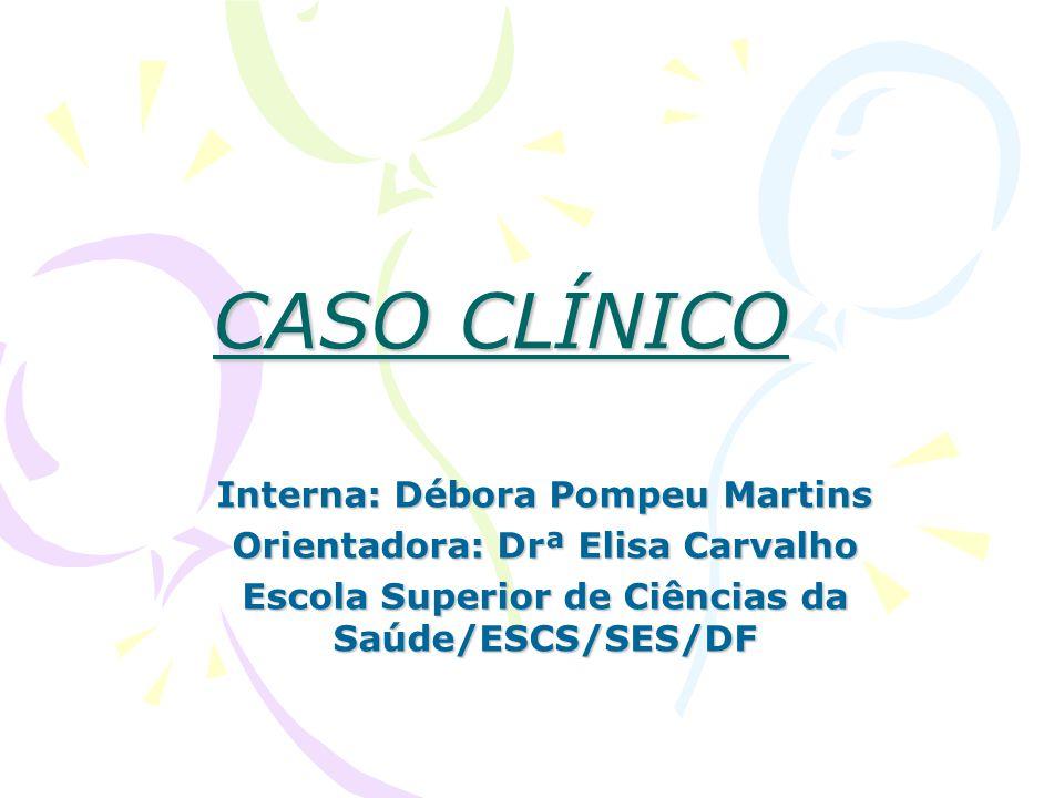 CASO CLÍNICO Interna: Débora Pompeu Martins Orientadora: Drª Elisa Carvalho Escola Superior de Ciências da Saúde/ESCS/SES/DF