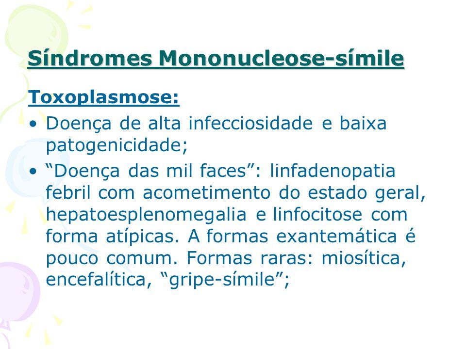 Síndromes Mononucleose-símile Toxoplasmose: Doença de alta infecciosidade e baixa patogenicidade; Doença das mil faces: linfadenopatia febril com acometimento do estado geral, hepatoesplenomegalia e linfocitose com forma atípicas.