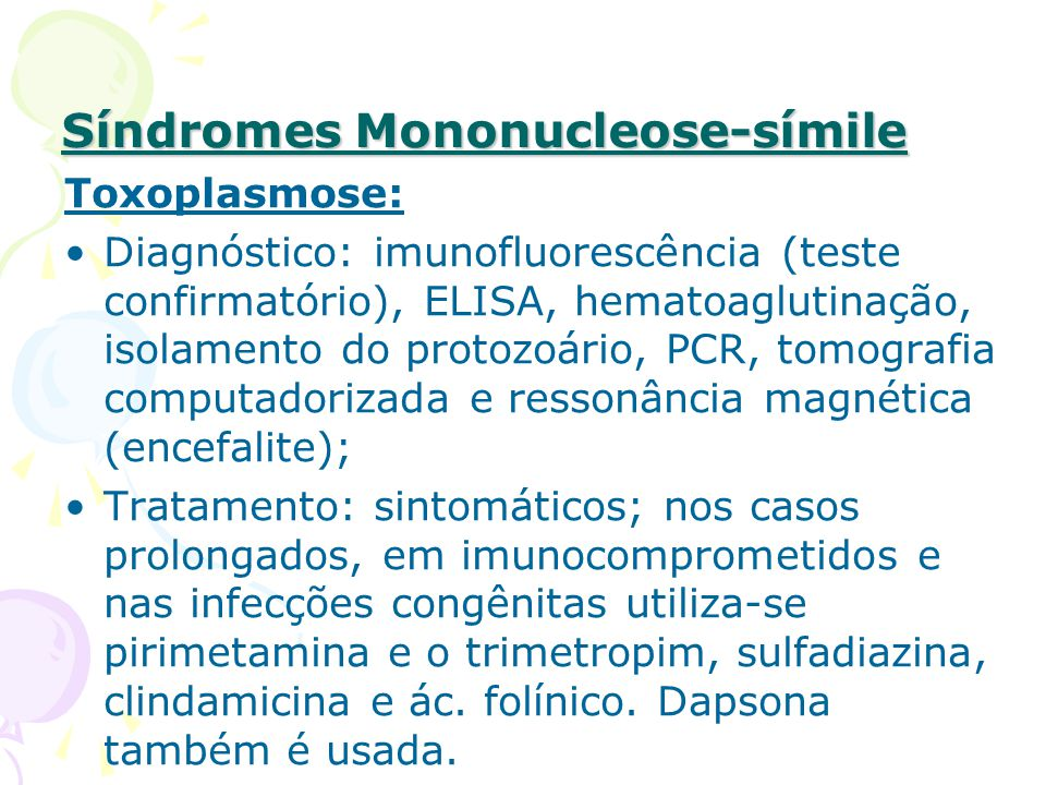 Síndromes Mononucleose-símile Toxoplasmose: Diagnóstico: imunofluorescência (teste confirmatório), ELISA, hematoaglutinação, isolamento do protozoário, PCR, tomografia computadorizada e ressonância magnética (encefalite); Tratamento: sintomáticos; nos casos prolongados, em imunocomprometidos e nas infecções congênitas utiliza-se pirimetamina e o trimetropim, sulfadiazina, clindamicina e ác.