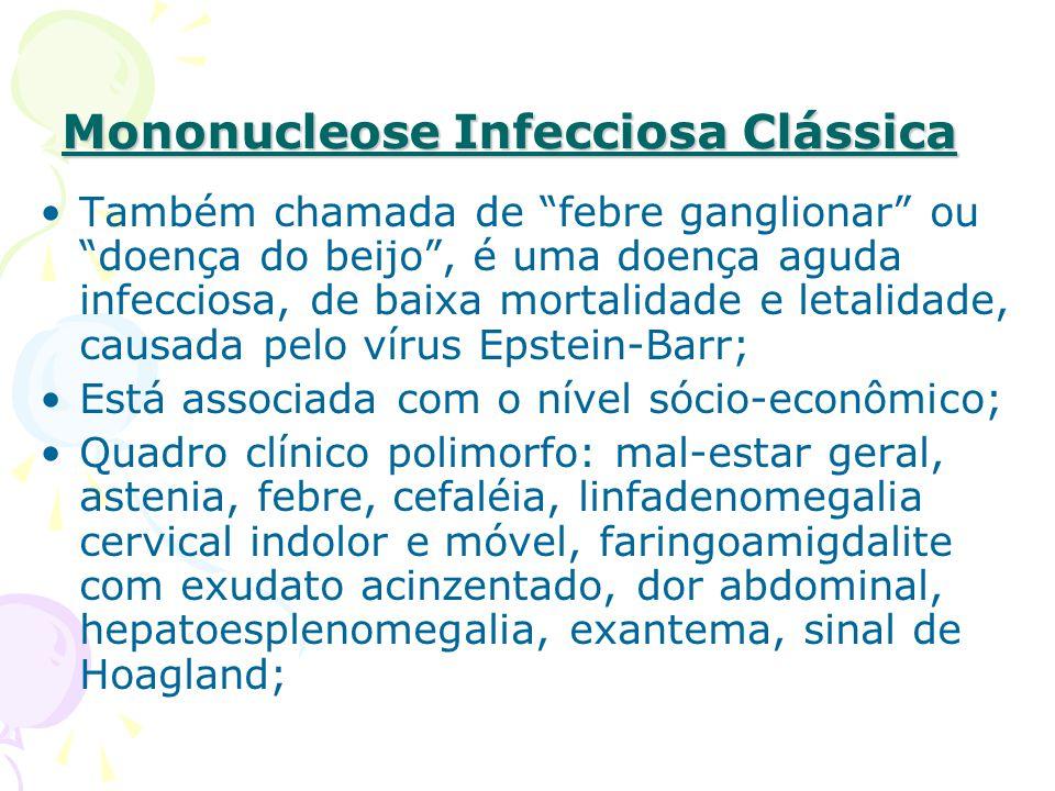 Mononucleose Infecciosa Clássica Também chamada de febre ganglionar ou doença do beijo, é uma doença aguda infecciosa, de baixa mortalidade e letalidade, causada pelo vírus Epstein-Barr; Está associada com o nível sócio-econômico; Quadro clínico polimorfo: mal-estar geral, astenia, febre, cefaléia, linfadenomegalia cervical indolor e móvel, faringoamigdalite com exudato acinzentado, dor abdominal, hepatoesplenomegalia, exantema, sinal de Hoagland;