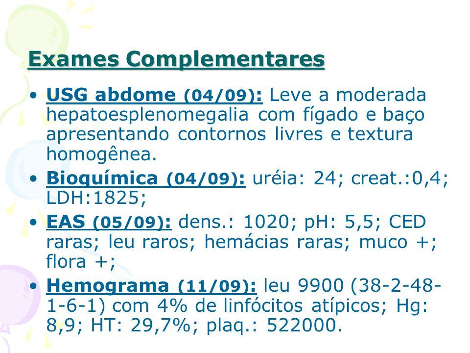 Exames Complementares USG abdome (04/09) : Leve a moderada hepatoesplenomegalia com fígado e baço apresentando contornos livres e textura homogênea.