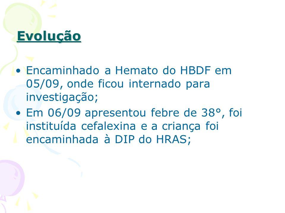 Evolução Encaminhado a Hemato do HBDF em 05/09, onde ficou internado para investigação; Em 06/09 apresentou febre de 38°, foi instituída cefalexina e a criança foi encaminhada à DIP do HRAS;