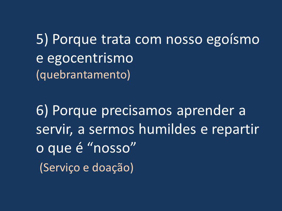 5) Porque trata com nosso egoísmo e egocentrismo (quebrantamento) 6) Porque precisamos aprender a servir, a sermos humildes e repartir o que é nosso (Serviço e doação)