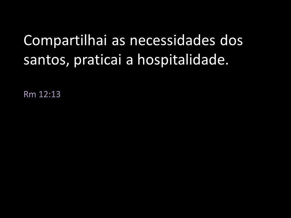 Compartilhai as necessidades dos santos, praticai a hospitalidade. Rm 12:13