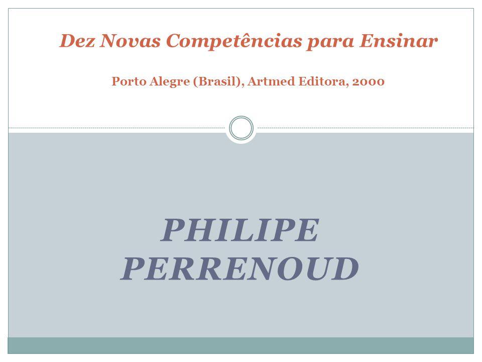 PHILIPE PERRENOUD Dez Novas Competências para Ensinar Porto Alegre (Brasil), Artmed Editora, 2000