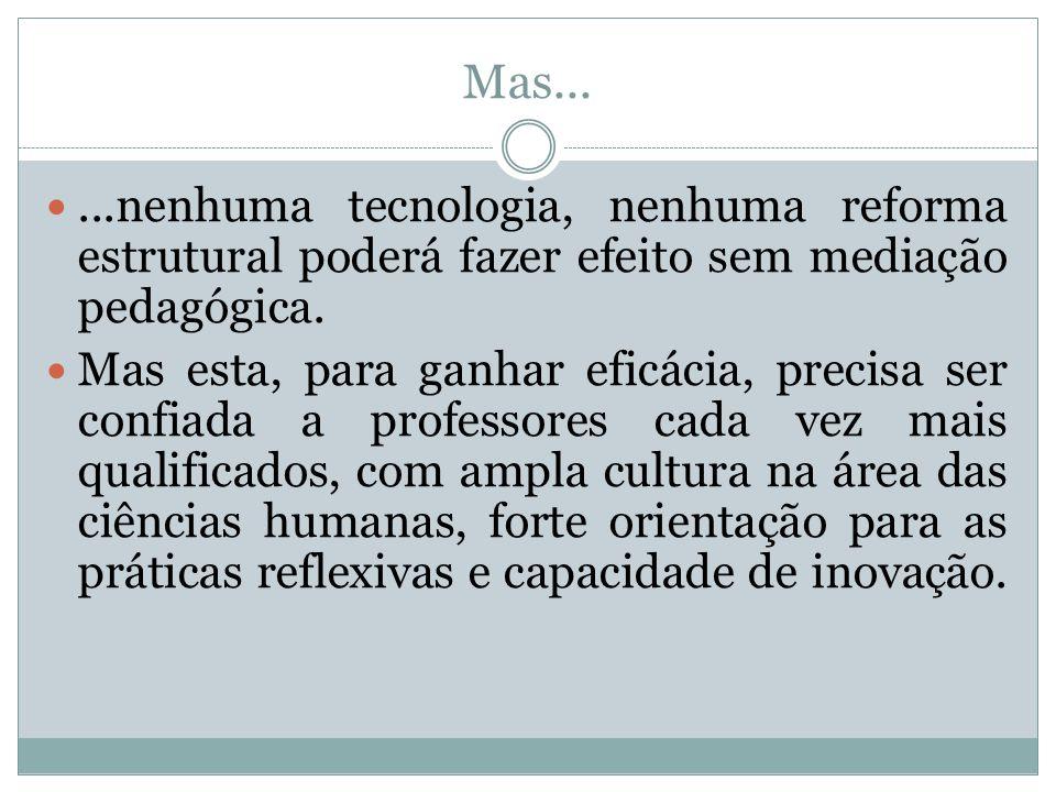 Mas......nenhuma tecnologia, nenhuma reforma estrutural poderá fazer efeito sem mediação pedagógica. Mas esta, para ganhar eficácia, precisa ser confi