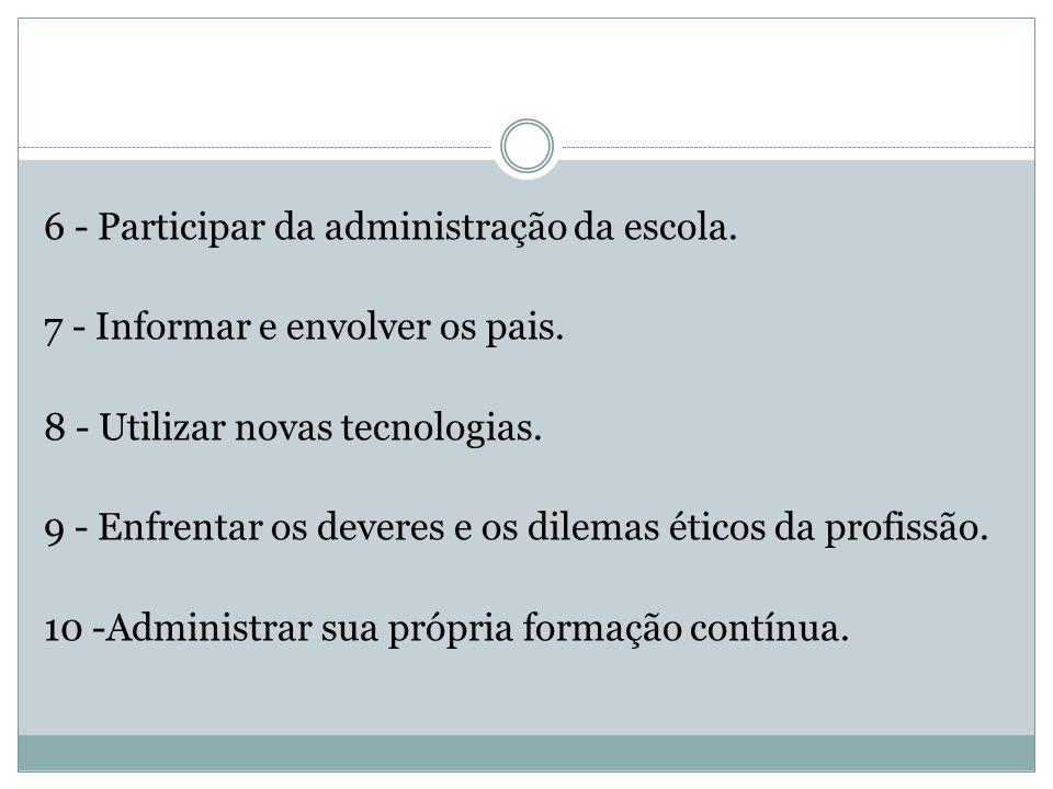 6 - Participar da administração da escola. 7 - Informar e envolver os pais. 8 - Utilizar novas tecnologias. 9 - Enfrentar os deveres e os dilemas étic